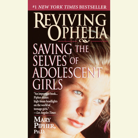 Reviving Ophelia by Mary Pipher, PhD