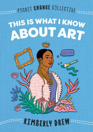 This Is What I Know About Art by Kimberly Drew; Illustrated by Ashley Lukashevsky