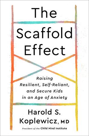 The Scaffold Effect by Harold S. Koplewicz, MD