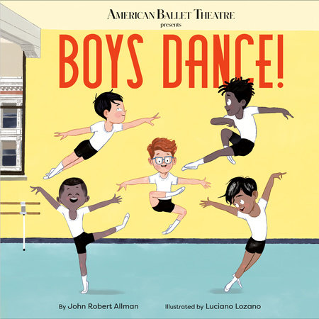 Boys Dance! (American Ballet Theatre) by John Robert Allman; illustrated  by Luciano Lozano
