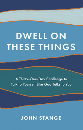 Dwell on These Things by John Stange