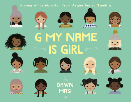 The cover of G MY NAME IS GIRL, written and illustrated by Dawn Masi. On a sage-green background, we see the faces of girls from different countries around the world, featuring different skin colors and hairstyles. Click the cover image to pre-order the book from the publisher.