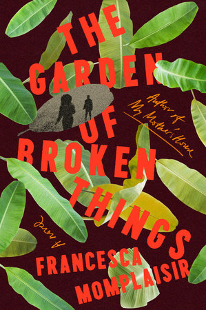 The Garden of Broken Things by Francesca Momplaisir
