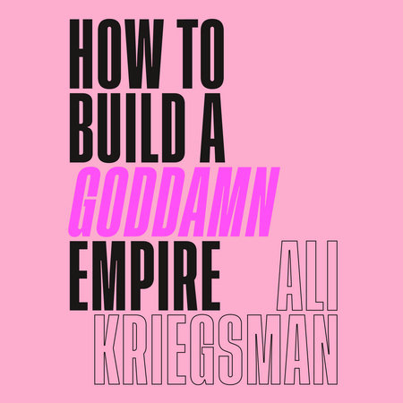 How to Build a Goddamn Empire by Ali Kriegsman