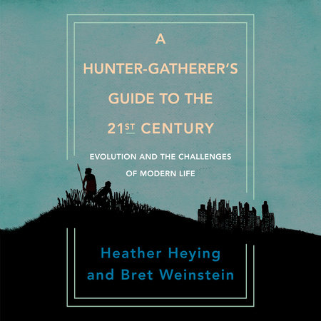 A Hunter-Gatherer's Guide to the 21st Century by Heather Heying and Bret Weinstein