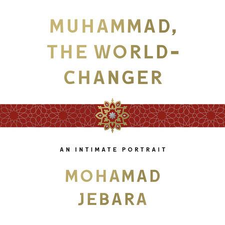 Muhammad, the World-Changer by Mohamad Jebara