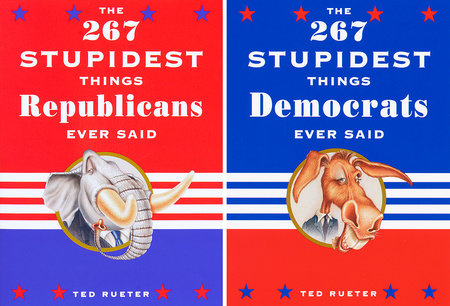 The 267 Stupidest Things Republicans Ever Said and The 267 Stupidest Things Democrats Ever Said by Ted Rueter