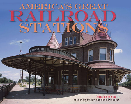 America's Great Railroad Stations by Roger Straus, Hugh Van Dusen and Ed Breslin