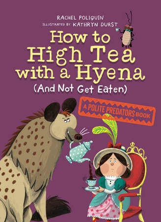 How to High Tea with a Hyena (and Not Get Eaten) by Rachel Poliquin