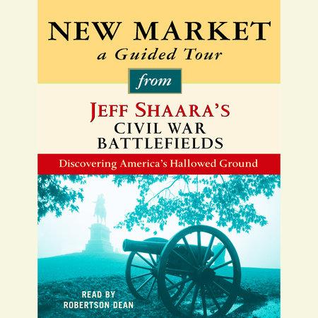 New Market: A Guided Tour from Jeff Shaara's Civil War Battlefields by Jeff Shaara