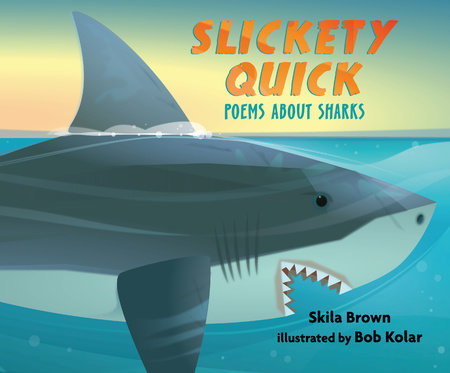 Slickety Quick: Poems about Sharks by Skila Brown