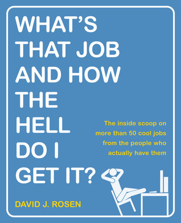 What's That Job and How the Hell Do I Get It? by David J. Rosen