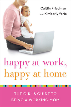 Happy at Work, Happy at Home by Caitlin Friedman and Kimberly Yorio