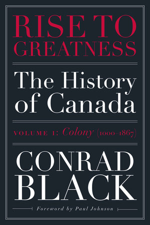 Rise to Greatness, Volume 1: Colony (1000-1867) by Conrad Black