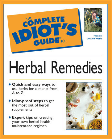 The Complete Idiot's Guide to Herbal Remedies by Frankie Avalon Wolfe M.H., Ph.D.