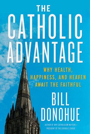 The Catholic Advantage by Bill Donohue