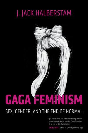 Gaga Feminism by J. Jack Halberstam
