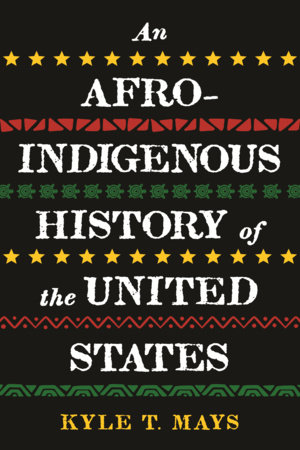 An Afro-Indigenous History of the United States by Kyle T. Mays