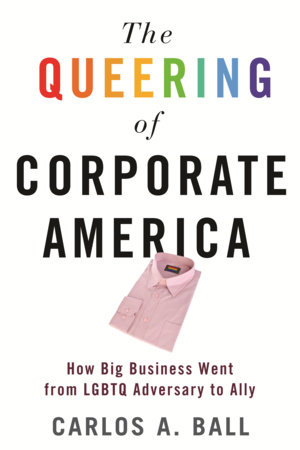 The Queering of Corporate America by Carlos A. Ball