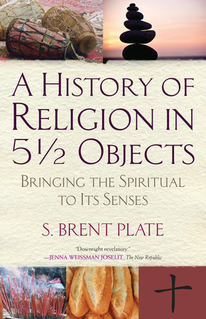 A History of Religion in 5½ Objects by S. Brent Plate