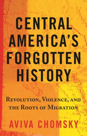Central America's Forgotten History by Aviva Chomsky
