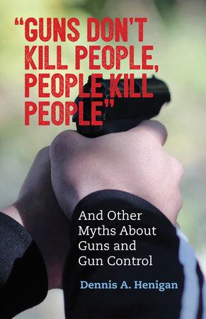 """Guns Don't Kill People, People Kill People"" by Dennis A. Henigan"