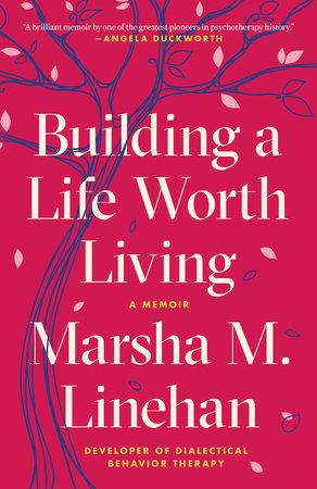 Building a Life Worth Living by Marsha M. Linehan