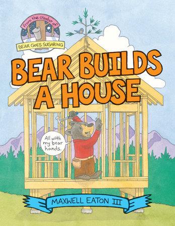 Bear Builds a House by Maxwell Eaton, III