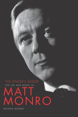 Matt Monro: The Singer's Singer by Michele Monro
