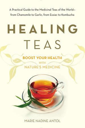 Healing Teas by Marie Nadine Antol