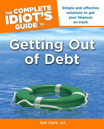 The Complete Idiot's Guide to Getting Out of Debt by Ken Clark,  CFP