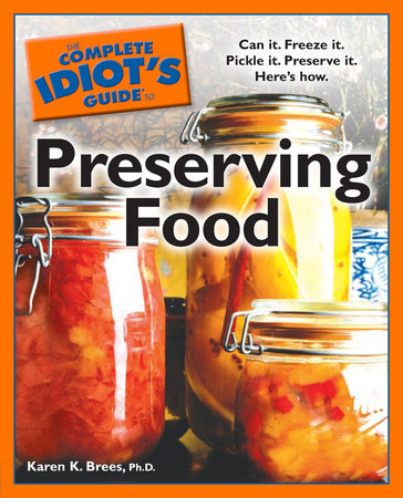 The Complete Idiot's Guide to Preserving Food by Karen K. Brees Ph.D.