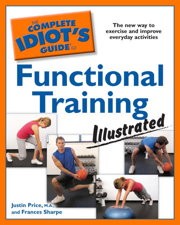 The Complete Idiot's Guide to Functional Training Illustrated by Justin Price MA and Frances Sharpe