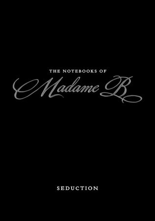 The Notebooks of Madame B: Seduction by Madame B