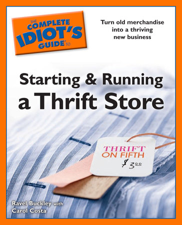 The Complete Idiot's Guides to Starting and Running a Thrift Store by Ravel Buckley and Carol Costa