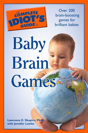 The Complete Idiot's Guide to Baby Brain Games by Lawrence E. Shapiro Ph.D. and Jennifer Lawler Ph.D.
