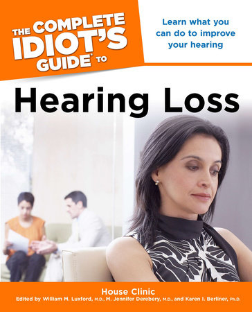 The Complete Idiot's Guide to Hearing Loss by House Clinic, William M. Luxford M.D., M. Jennifer Derebery M.D. and Karen I. Berliner Ph.D.