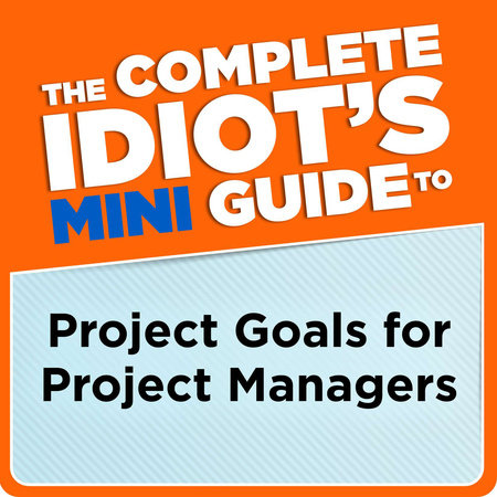 The Complete Idiot's Mini Guide to Project Goals for Project Managers by G. Michael Campbell PMP