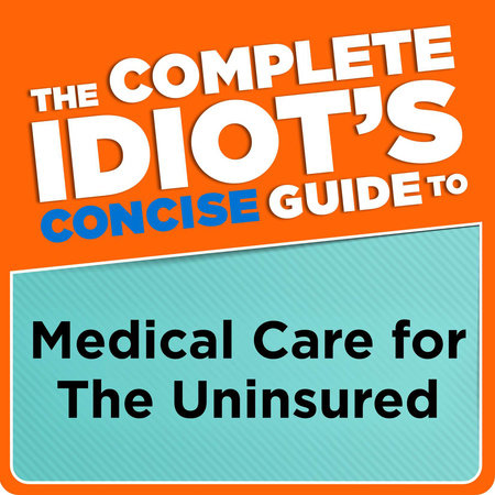 The Complete Idiot's Concise Guide to Medical Care for the Uninsured by Donna Raskin