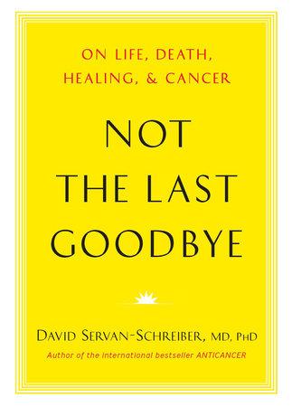 Not the Last Goodbye by David Servan-Schreiber, MD, PhD