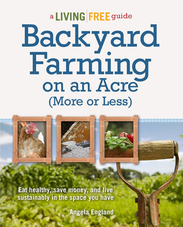 Backyard Farming on an Acre (More or Less) by Angela England