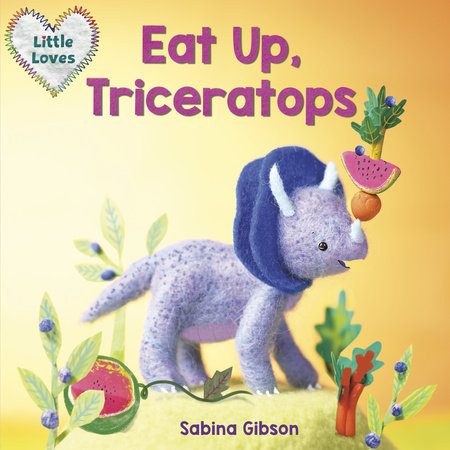 Eat Up, Triceratops (Little Loves) by Sabina Gibson