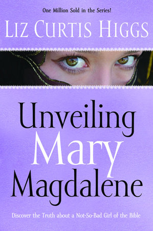 Unveiling Mary Magdalene by Liz Curtis Higgs
