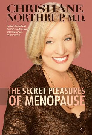 The Secret Pleasures of Menopause by Christiane Northrup, M.D.