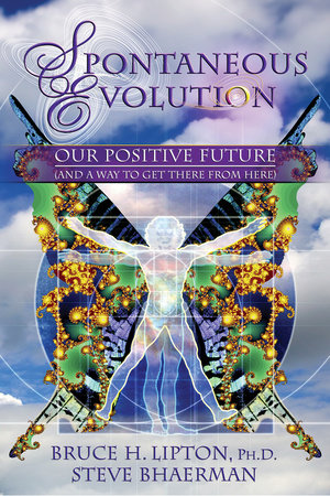 Spontaneous Evolution by Bruce H. Lipton, Ph.D. and Steve Bhaerman