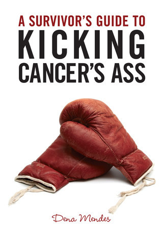 A Survivor's Guide to Kicking Cancer's Ass by Dena Mendes