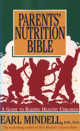 Parents' Nutrition Bible by Earl Mindell, R.Ph./Ph.D.