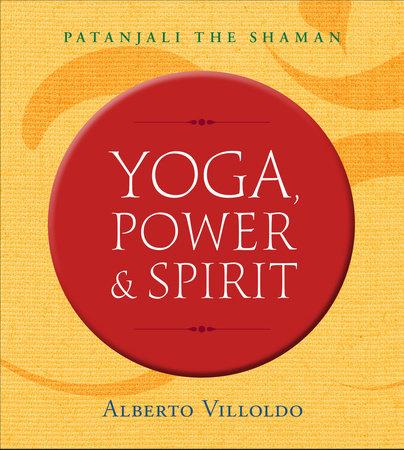 Yoga, Power, and Spirit by Alberto Villoldo, Ph.D.