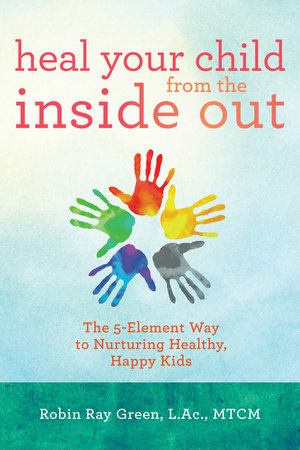 Heal Your Child from the Inside Out by Robin Ray Green, LAC, MTCM