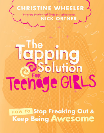 The Tapping Solution for Teenage Girls by Christine Wheeler and Nick Ortner